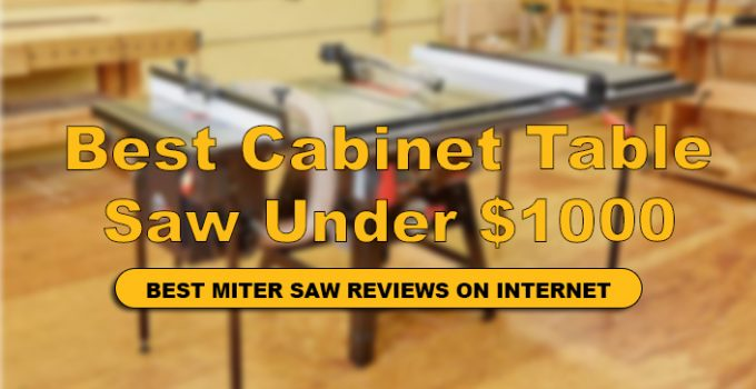 We have Reviews Top 10 Best Cabinet Table Saw Under $1000 in details.