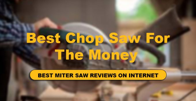 We have reviews Top 10 Best Budget Chop Saw For The Money