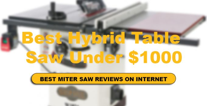 We have Reviews of Top 10 Best Hybrid Table Saw Under $1000.