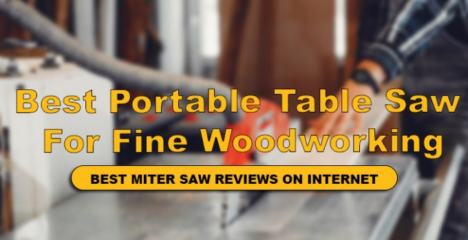 We Have reviewed top 10 Best Portable Table Saw For Making Fine Woodworking
