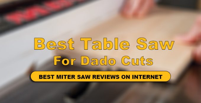 we have reviews Top Rated Table Saw For Dado Cuts