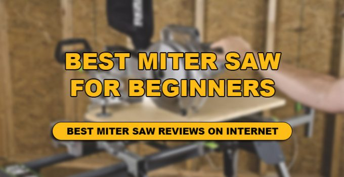 WE HAVE DONE DETAILED REVIEW OF TOP 10 BEST MITER SAW FOR BEGINNERS!