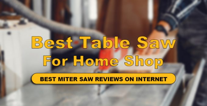 We Have Reviews Top 9 Best Table Saw For Home Shop with Buyer guide.